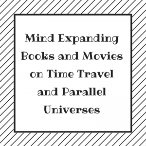 Mind Expanding Books and Movies on Time Travel and Parallel